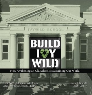 Build Ivywild: How awakening an old school is sustaining our world: Fennell Groups proposal to redesign cities from the neighborhood up Lola S. Scobey