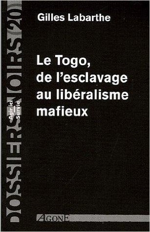 Le Togo, De Lesclavage Au Libéralisme Mafieux Gilles Labarthe