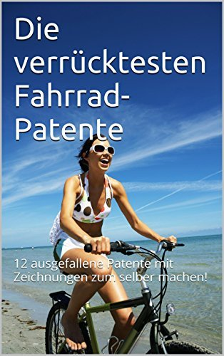 Die verrücktesten Fahrrad- Patente: 12 ausgefallene Patente mit Zeichnungen zum selber machen! Georg Baumann