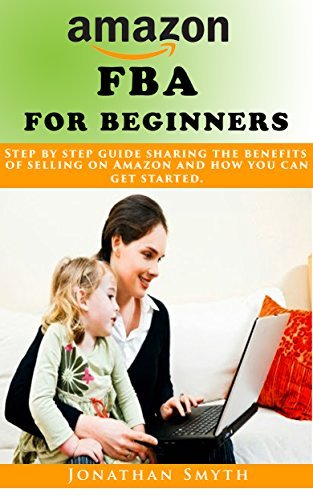 Amazon FBA for beginners: Step step guide sharing the benefits of selling on Amazon and how you can get started. (Online Business Book 2) by Jonathan Smyth