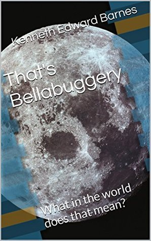 Thats Bellabuggery: What in the world does that mean? Kenneth Edward Barnes