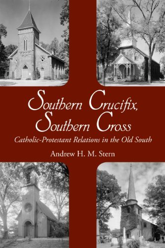 Southern Crucifix, Southern Cross: Catholic-Protestant Relations in the Old South Andrew H.M. Stern