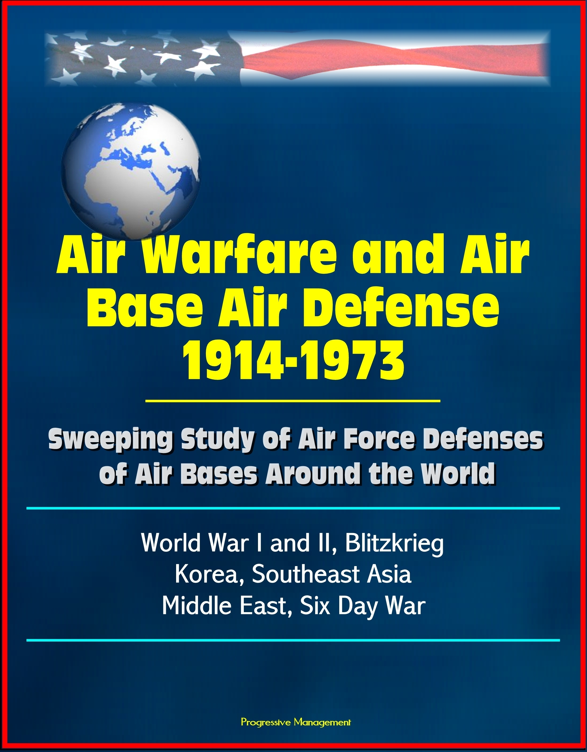 Air Warfare and Air Base Air Defense 1914-1973: Sweeping Study of Air Force Defenses of Air Bases Around the World, World War I and II, Blitzkrieg, Korea, Southeast Asia, Middle East, Six Day War  by  Progressive Management