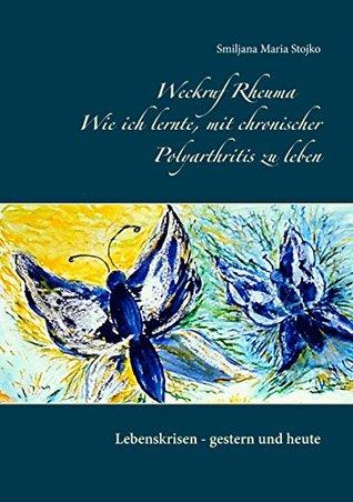 Weckruf Rheuma Wie ich mit lernte, mit chronischer Polyarthritis zu leben: Lebenskrisen - gestern und heute Smiljana Maria Stojko