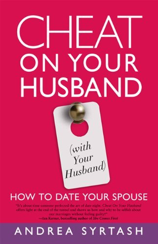 Cheat On Your Husband (with Your Husband): How to Date Your Spouse Andrea Syrtash