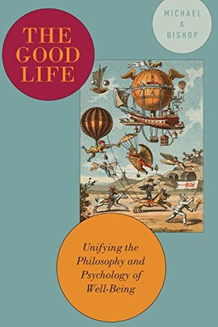 The Good Life: Unifying the Philosophy and Psychology of Well-Being  by  Michael Bishop