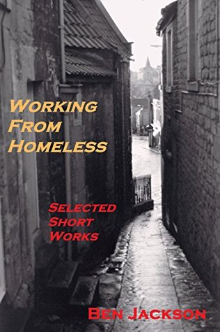 Working From Homeless: Selected Short Works  by  Ben Jackson
