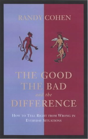 The Good, The Bad And The Difference: How To Tell Right From Wrong In Everyday Situations  by  Randy Cohen