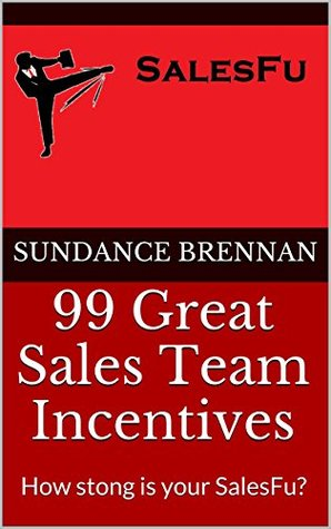 99 Great Sales Team Incentives: How strong is your SalesFu?  by  Sundance Brennan