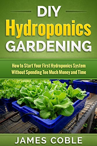 Hydroponics : DIY Hydroponics Gardening : How to Start Your first Hydroponics System Without Spending Too Much Money and Time.:  by  James Coble