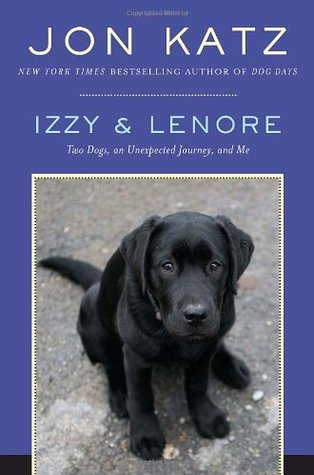 Izzy & Lenore: Two Dogs, an Unexpected Journey, and Me Jon Katz