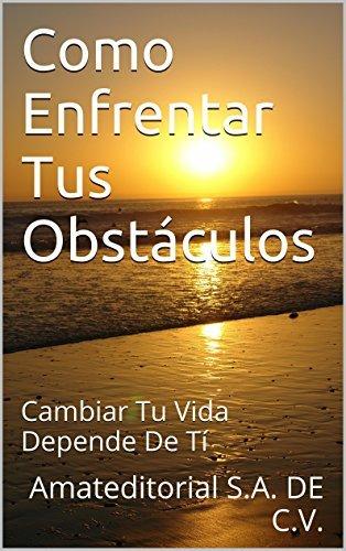 Como Enfrentar Tus Obstáculos: Cambiar Tu Vida Depende De Tí Amateditorial S.A. DE C.V.