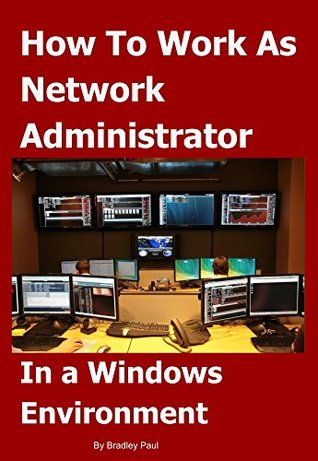 How To Work As Network Administrator: In a Windows® Environment (It Survival Guides 101 Book 2)  by  Bradley Paul