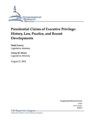 Presidential Claims of Executive Privilege: History, Law, Practice and Recent Developments  by  Alissa M. Dolan