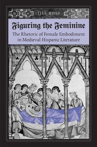 Figuring the Feminine: The Rhetoric of Female Embodiment in Medieval Hispanic Literature Jill Ross