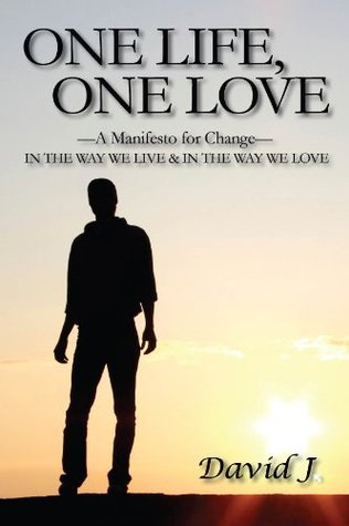 One Life, One Love: A Manifesto for Change, In the Way We Live & In the Way We Love  by  David J