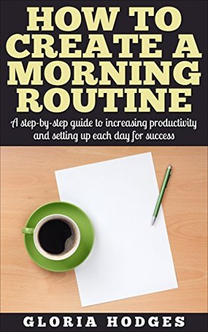 How to Create a Morning Routine: A Step-by-Step Guide to Increasing Productivity & Setting Up Each Day For Success Gloria Hodges