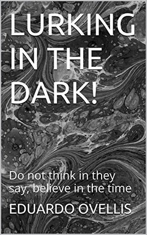 LURKING IN THE DARK!: Do not think in they say, believe in the time (1)  by  EDUARDO OVELLIS