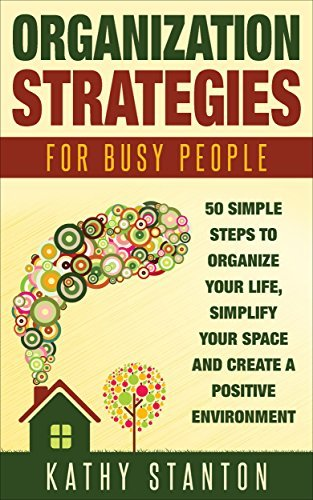 Organization Strategies for Busy People: 50 Simple Steps To Organize Your Life, Simplify Your Space And Create A Positive Environment Kathy Stanton
