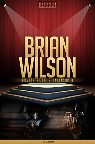 Brian Wilson Unauthorized & Uncensored  by  R.B. Grimm