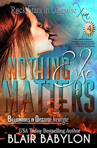 Nothing Else Matters (Billionaires in Disguise: Georgie and Rock Stars in Disguise: Xan, Book 4): A New Adult Rock Star Romance  by  Blair Babylon