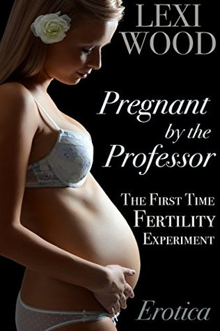 Pregnant the Professor: The First Time Fertility Experiment by Lexi Wood