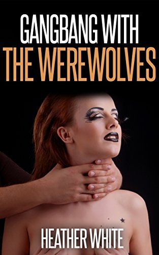 Gangbang with the Werewolves (Paranormal Group Sex Erotica) Heather White