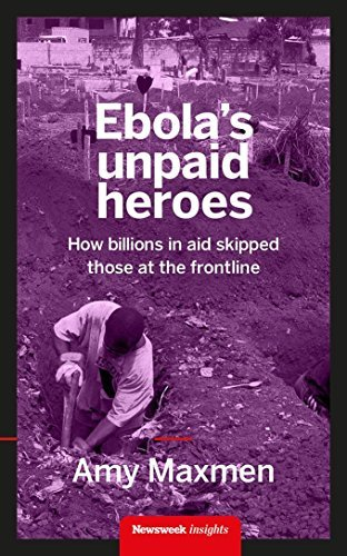 Ebolas Unpaid Heroes: How billions in aid skips over those at the frontline Amy Maxmen