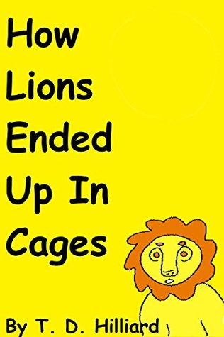 How Lions Ended Up In Cages  by  T.D. Hilliard
