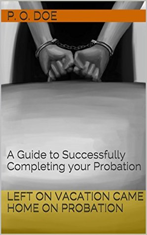 Left on Vacation Came Home on Probation: A Guide to Successfully Completing your Probation  by  P. O. Doe