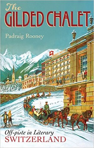 The Gilded Chalet: Off-Piste in Literary Switzerland - From Rousseau to the Romantics, James Joyce to James Bond, Conan Doyle to Le Carré, Hemingway to Hesse to Highsmith  by  Padraig Rooney
