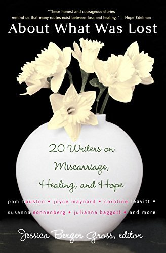 About What Was Lost: Twenty Writers on Miscarriage, Healing, and Hope Jessica Berger Gross