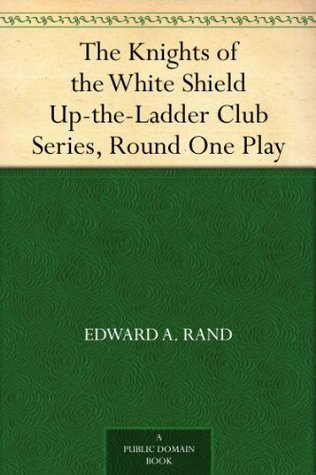 The Knights of the White Shield Up-the-Ladder Club Series, Round One Play Edward A. Rand