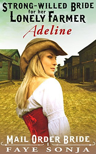Mail Order Bride: ADELINE: The Strong-willed Bride for Her Lonely Farmer (A Frontier Western Romance: The Archer Sisters OF Goldrush Book1) Faye Sonja