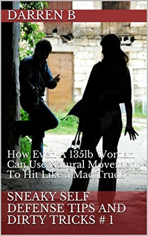 Sneaky Self Defense Tips and Dirty Tricks # 1: Simple Self Defense Secrets That Women Can Use For Fast Results Darren B