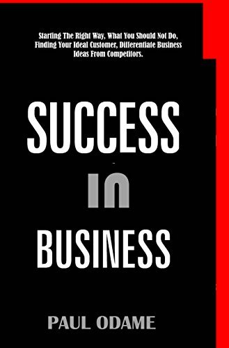 Success In Business: Starting The Right Way, What You Should Not Do, Finding Your Ideal Customer, Differentiate Business Ideas From Competitors. Paul Odame