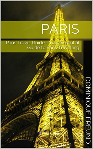 Paris: Paris Travel Guide - Your Essential Guide to Paris Travelling Dominique Freund