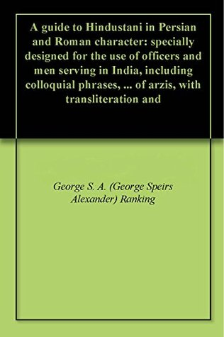 A guide to Hindustani in Persian and Roman character: specially designed for the use of officers and men serving in India, including colloquial phrases, ... of arzis, with transliteration and  by  George Spiers Alexander Ranking