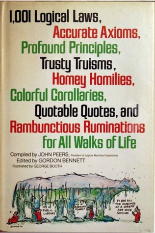1,001 Logical Laws, Accurate Axioms, Profound Principles, Trusty Truisms, Homey Homilies, Colorful Corollaries, Quotable Quotes, and Rambunctious Ruminations for All Walks of Life John Peers
