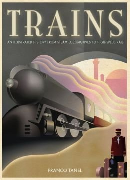 Trains: An Illustrated History From Steam Locomotives to High-Speed Rail  by  Franco Tanel