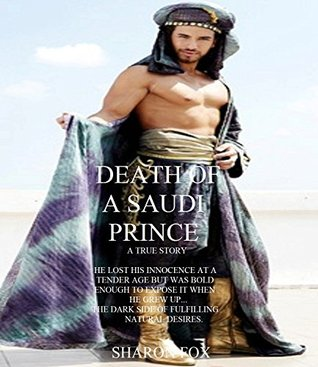 Death of a Saudi Prince: True story of a Saudi Prince who lost his innocence at a very young age but was bold enough to expose it when he grew up  by  Sharon Fox