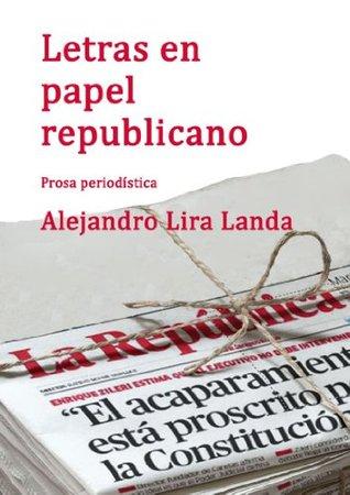 LETRAS EN PAPEL REPUBLICANO: Prosa periodística II  by  Alejandro Lira