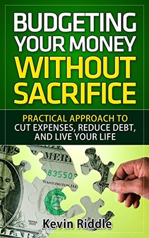 Budgeting Your Money Without Sacrifice: Practical Approach to Cut Expenses, Reduce Debt, and Live Your Life  by  Kevin Riddle