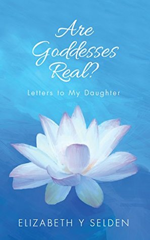 Are Goddesses Real?: Letters to my daughter Elizabeth Selden