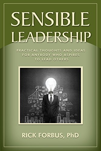 Sensible Leadership: Practical Thoughts and Ideas For Anybody Who Aspires to Lead Others Rick Forbus