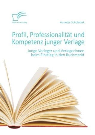 Profil, Professionalität und Kompetenz junger Verlage: Junge Verleger und Verlegerinnen beim Einstieg in den Buchmarkt  by  Annette Scholonek