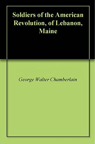 Soldiers of the American Revolution, of Lebanon, Maine George Walter Chamberlain