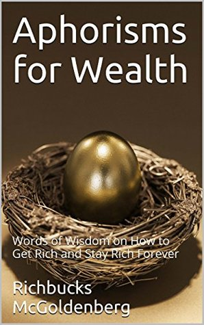 Aphorisms for Wealth: Words of Wisdom on How to Get Rich and Stay Rich Forever Richbucks McGoldberg