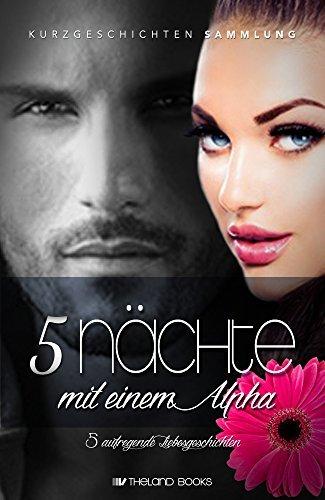 5 Nächte mit einem Alpha: 5 aufregende Liebesgeschichten (New Adult Romance Kurzgeschichten Sammelband)  by  Theland Books