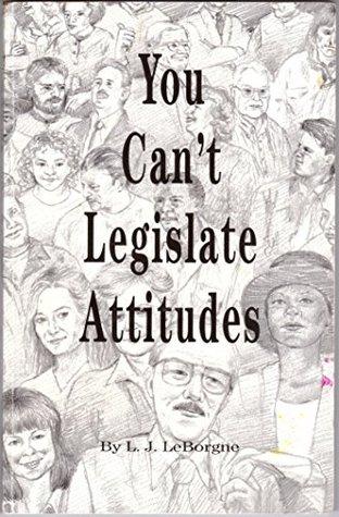 You Cant Legislate Attitudes  by  L J LeBorgne